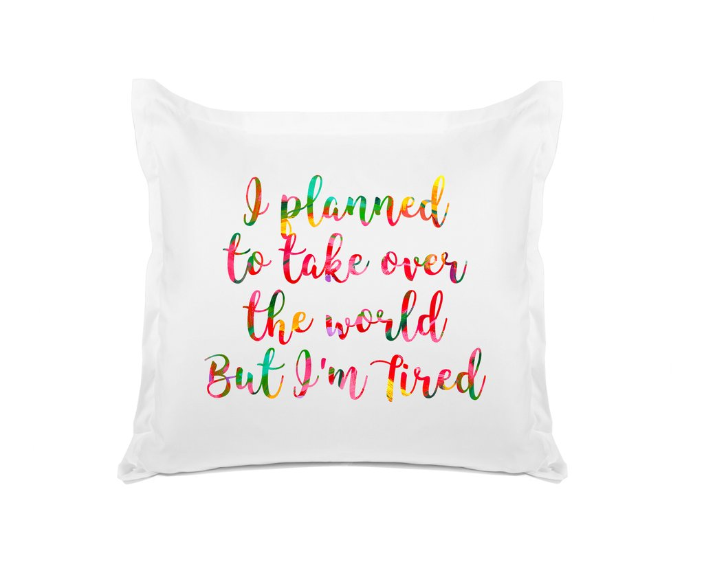 I PLANNED TO TAKE OVER THE WORLD BUT I'M TIRED PILLOW CASE